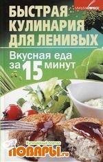 Быстрая кулинария для ленивых. Вкусная еда за 15 минут